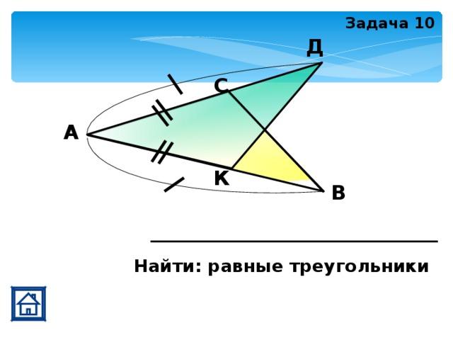 Задача 10 Д С А К В Найти: равные треугольники
