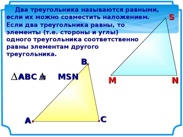 Два треугольника называются равными, если их можно совместить наложением. S S Если два треугольника равны, то элементы (т.е. стороны и углы) одного треугольника соответственно равны элементам другого треугольника.  В АВС = MSN N М N М С А