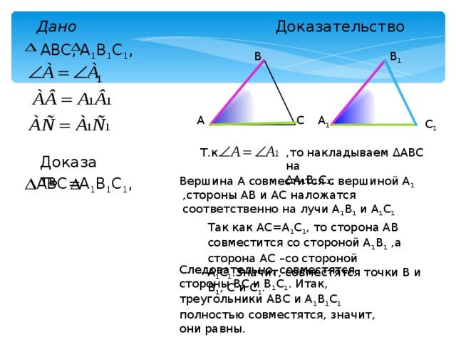 Доказательство Дано А 1 В 1 С 1 , ABC, В В 1 А С А 1 С 1 ,то накладываем ∆АВС на ∆ А₁В₁С₁. Т.к. Доказать А 1 В 1 С 1 , ABC= Вершина А совместится с вершиной А 1 ,стороны АВ и АС наложатся соответственно на лучи А 1 В 1 и А 1 С 1 Так как АС=А 1 С 1 , то сторона АВ совместится со стороной А 1 В 1 ,а сторона АС –со стороной А 1 С 1 .Значит, совместятся точки В и В 1 , С и С 1 . Следовательно, совместятся стороны ВС и В 1 С 1 . Итак, треугольники АВС и А 1 В 1 С 1 полностью совместятся, значит, они равны.