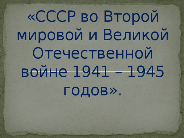 «СССР во Второй мировой и Великой Отечественной войне 1941 – 1945 годов».