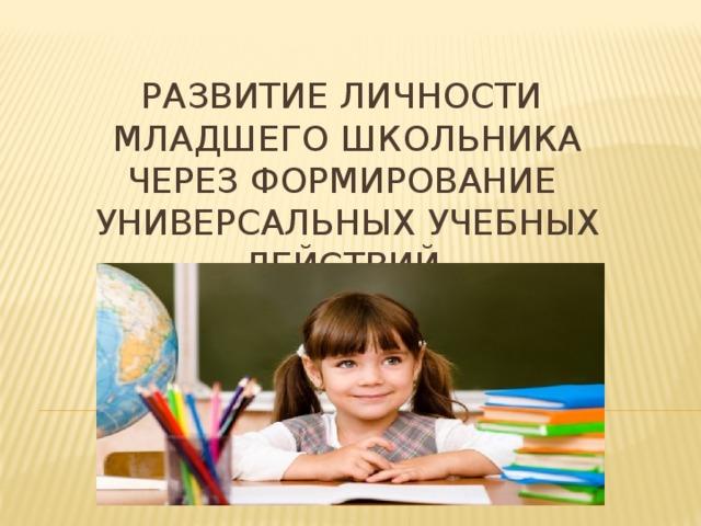 Развитие личности младшего школьника через формирование универсальных учебных действий.