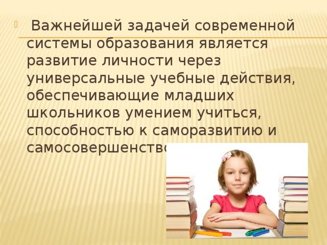 Важнейшей задачей современной системы образования является развитие личности через универсальные учебные действия, обеспечивающие младших школьников умением учиться, способностью к саморазвитию и самосовершенствованию.