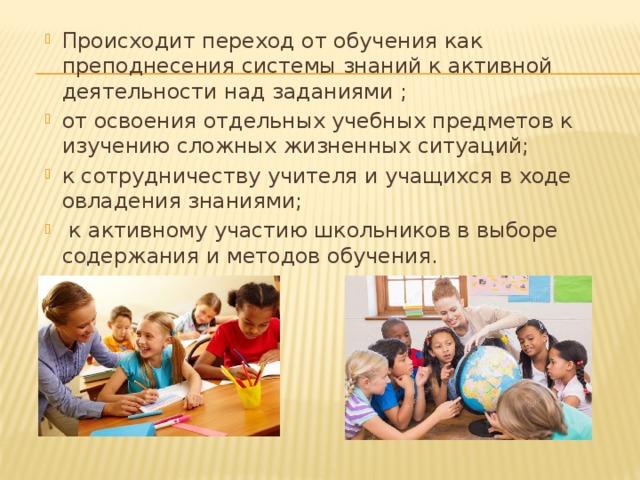Происходит переход от обучения как преподнесения системы знаний к активной деятельности над заданиями ; от освоения отдельных учебных предметов к изучению сложных жизненных ситуаций; к сотрудничеству учителя и учащихся в ходе овладения знаниями;  к активному участию школьников в выборе содержания и методов обучения.