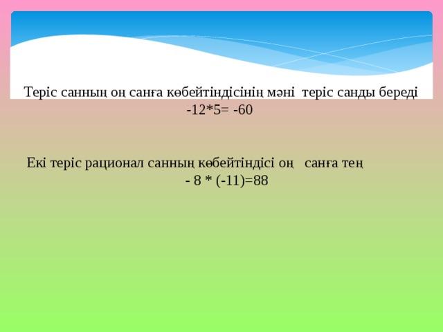 Теріс санның оң санға көбейтіндісінің мәні теріс санды береді -12*5= -60  Екі теріс рационал санның көбейтіндісі оң санға тең  - 8 * (-11)=88