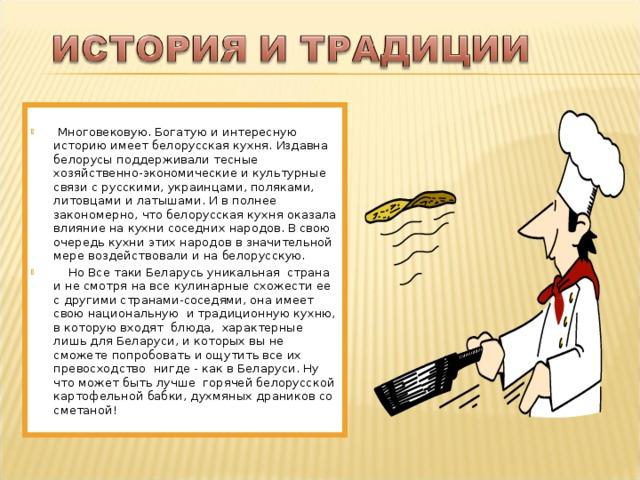 Многовековую. Богатую и интересную историю имеет белорусская кухня. Издавна белорусы поддерживали тесные хозяйственно-экономические и культурные связи с русскими, украинцами, поляками, литовцами и латышами. И в полнее закономерно, что белорусская кухня оказала влияние на кухни соседних народов. В свою очередь кухни этих народов в значительной мере воздействовали и на белорусскую.  Но Все таки Беларусь уникальная страна и не смотря на все кулинарные схожести ее с другими странами-соседями, она имеет свою национальную и традиционную кухню, в которую входят блюда, характерные лишь для Беларуси, и которых вы не сможете попробовать и ощутить все их превосходство нигде - как в Беларуси. Ну что может быть лучше горячей белорусской картофельной бабки, духмяных драников со сметаной!