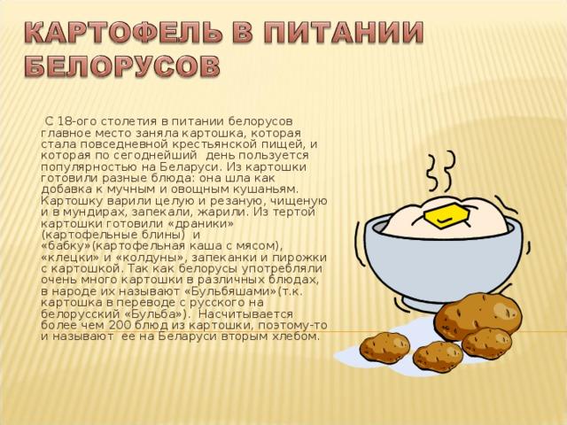 С 18-ого столетия в питании белорусов главное место заняла картошка, которая стала повседневной крестьянской пищей, и которая по сегоднейший день пользуется популярностью на Беларуси. Из картошки готовили разные блюда: она шла как добавка к мучным и овощным кушаньям. Картошку варили целую и резаную, чищеную и в мундирах, запекали, жарили. Из тертой картошки готовили «драники» (картофельные блины) и «бабку»(картофельная каша с мясом), «клецки» и «колдуны», запеканки и пирожки с картошкой. Так как белорусы употребляли очень много картошки в различных блюдах, в народе их называют «Бульбяшами»(т.к. картошка в переводе с русского на белорусский «Бульба»). Насчитывается более чем 200 блюд из картошки, поэтому-то и называют ее на Беларуси вторым хлебом.