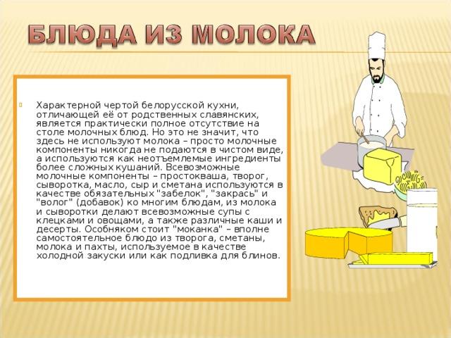 Характерной чертой белорусской кухни, отличающей её от родственных славянских, является практически полное отсутствие на столе молочных блюд. Но это не значит, что здесь не используют молока – просто молочные компоненты никогда не подаются в чистом виде, а используются как неотъемлемые ингредиенты более сложных кушаний. Всевозможные молочные компоненты – простокваша, творог, сыворотка, масло, сыр и сметана используются в качестве обязательных