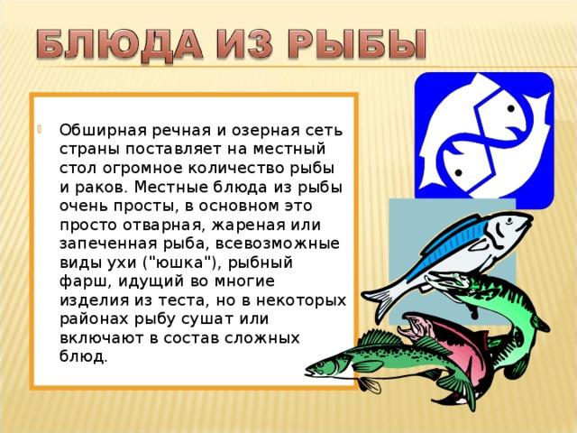 Обширная речная и озерная сеть страны поставляет на местный стол огромное количество рыбы и раков. Местные блюда из рыбы очень просты, в основном это просто отварная, жареная или запеченная рыба, всевозможные виды ухи (
