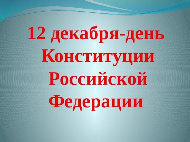 12 декабря-день  Конституции  Российской Федерации
