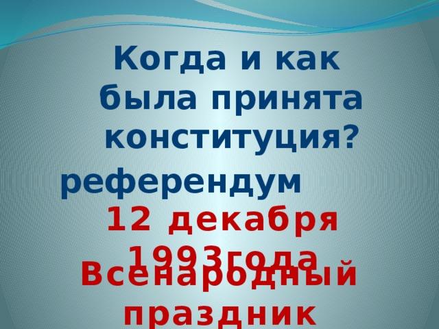 Когда и как  была принята  конституция? референдум 12 декабря 1993года Всенародный праздник