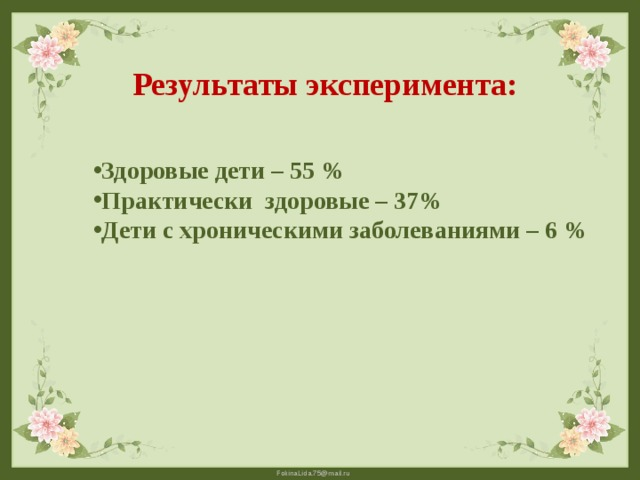 Результаты эксперимента: Здоровые дети – 55 % Практически здоровые – 37% Дети с хроническими заболеваниями – 6 %