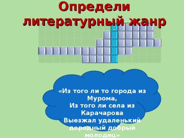 Определи литературный жанр «Из того ли то города из Мурома, Из того ли села из Карачарова Выезжал удаленький дородный добрый молодец»