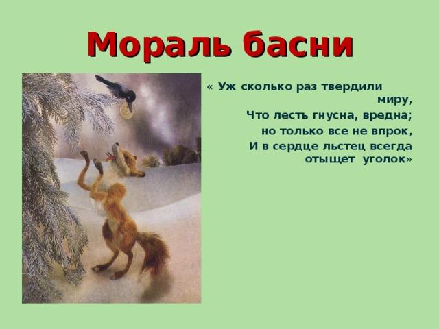 Мораль басни « Уж сколько раз твердили миру,  Что лесть гнусна, вредна;  но только все не впрок,  И в сердце льстец всегда отыщет уголок»