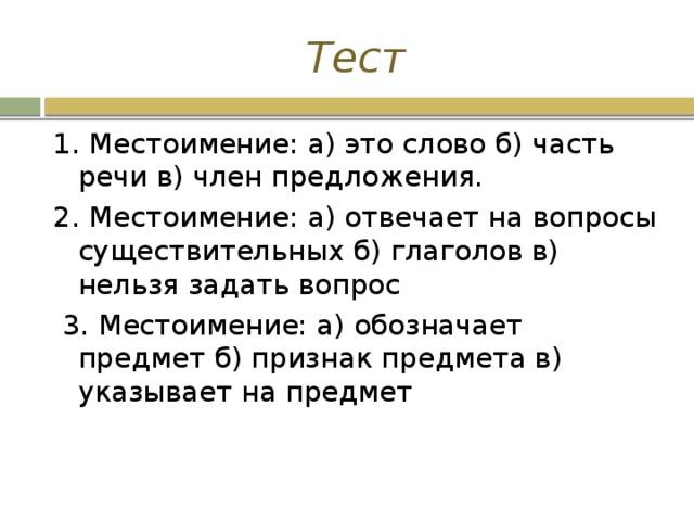 Тест 1. Местоимение: а) это слово б) часть речи в) член предложения. 2. Местоимение: а) отвечает на вопросы существительных б) глаголов в) нельзя задать вопрос  3. Местоимение: а) обозначает предмет б) признак предмета в) указывает на предмет