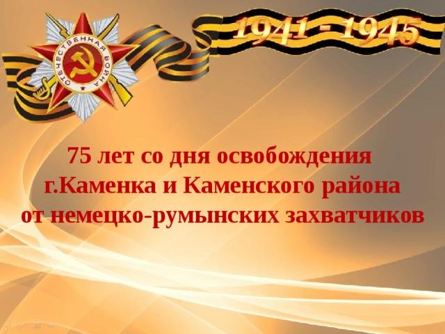 75 лет со дня освобождения  г.Каменка и Каменского района  от немецко-румынских захватчиков