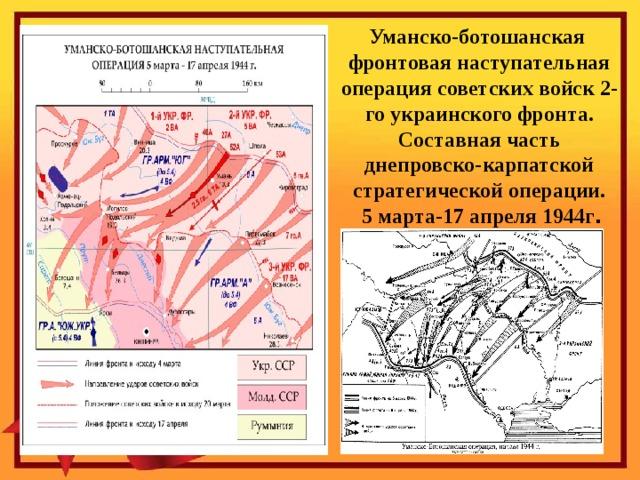 Уманско-ботошанская  фронтовая наступательная операция советских войск 2-го украинского фронта. Составная часть днепровско-карпатской стратегической операции.  5 марта-17 апреля 1944г .