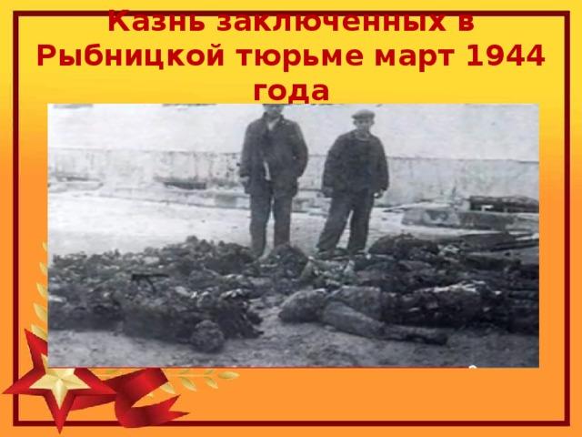 Казнь заключенных в Рыбницкой тюрьме март 1944 года