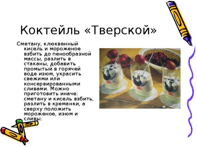 Коктейль «Тверской» Сметану, клюквенный кисель и мороженое взбить до пенообразной массы, разлить в стаканы, добавить промытый в горячей воде изюм, украсить свежими или консервированными сливами. Можно приготовить иначе: сметану и кисель взбить, разлить в креманки, а сверху положить мороженое, изюм и сливы.