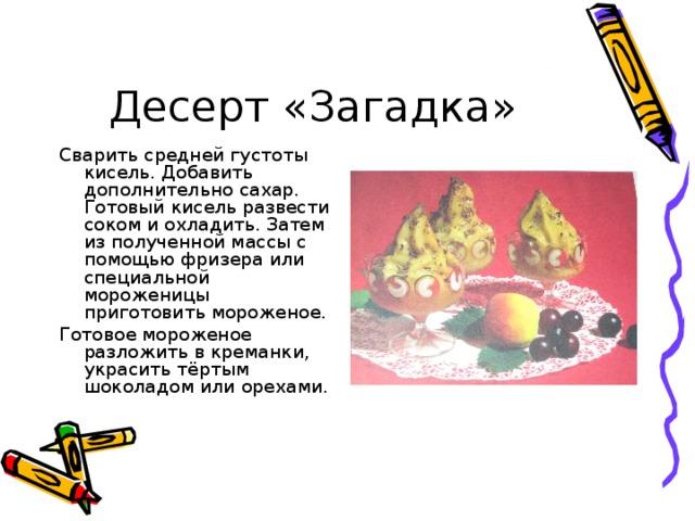 Десерт «Загадка» Сварить средней густоты кисель. Добавить дополнительно сахар. Готовый кисель развести соком и охладить. Затем из полученной массы с помощью фризера или специальной мороженицы приготовить мороженое. Готовое мороженое разложить в креманки, украсить тёртым шоколадом или орехами.