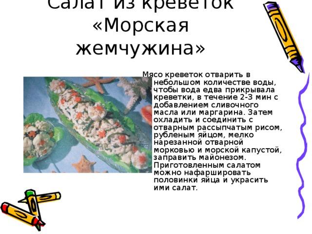 Салат из креветок «Морская жемчужина» Мясо креветок отварить в небольшом количестве воды, чтобы вода едва прикрывала креветки, в течение 2-3 мин с добавлением сливочного масла или маргарина. Затем охладить и соединить с отварным рассыпчатым рисом, рубленым яйцом, мелко нарезанной отварной морковью и морской капустой, заправить майонезом. Приготовленным салатом можно нафаршировать половинки яйца и украсить ими салат.