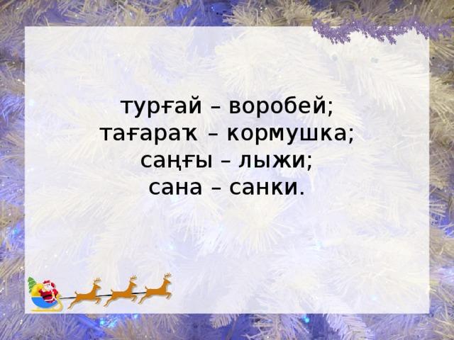 турғай – воробей;  тағараҡ – кормушка;  саңғы – лыжи;  сана – санки.