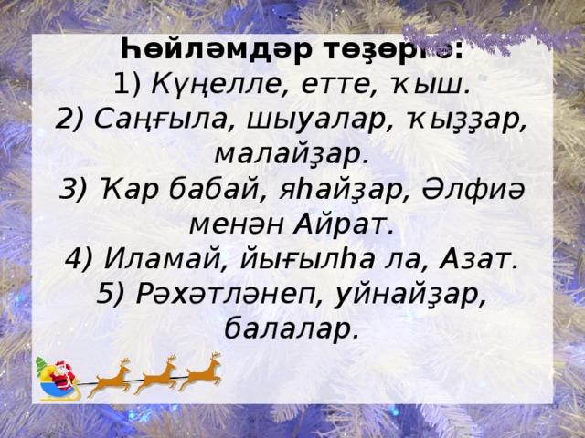 Һөйләмдәр төҙөргә:  1) Күңелле, етте, ҡыш.  2) Саңғыла, шыуалар, ҡыҙҙар, малайҙар.  3) Ҡар бабай, яһайҙар, Әлфиә менән Айрат.  4) Иламай, йығылһа ла, Азат.  5) Рәхәтләнеп, уйнайҙар, балалар.
