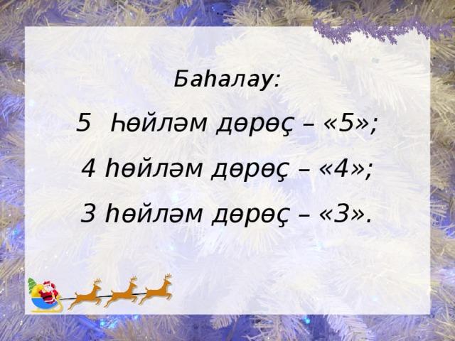 Баһалау:  5 Һөйләм дөрөҫ – «5»;  4 һөйләм дөрөҫ – «4»;  3 һөйләм дөрөҫ – «3».