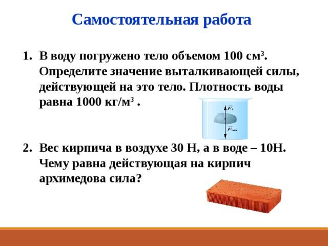 Самостоятельная работа В воду погружено тело объемом 100 cм 3 . Определите значение выталкивающей силы, действующей на это тело. Плотность воды равна 1000 кг/м 3 .   Вес кирпича в воздухе 30 Н, а в воде – 10Н. Чему равна действующая на кирпич архимедова сила? 8