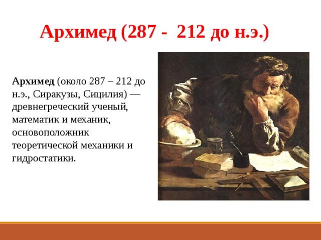 Архимед (287 - 212 до н.э.) Архимед (около 287 – 212 до н.э., Сиракузы, Сицилия) — древнегреческий ученый, математик и механик, основоположник теоретической механики и гидростатики.