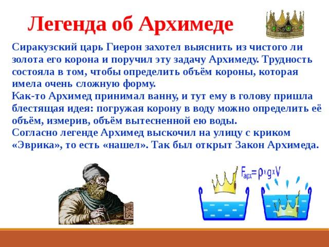 Легенда об Архимеде Сиракузский царь Гиерон захотел выяснить из чистого ли золота его корона и поручил эту задачу Архимеду. Трудность состояла в том, чтобы определить объём короны, которая имела очень сложную форму.  Как-то Архимед принимал ванну, и тут ему в голову пришла блестящая идея: погружая корону в воду можно определить её объём, измерив, объём вытесненной ею воды.  Согласно легенде Архимед выскочил на улицу с криком «Эврика», то есть «нашел». Так был открыт Закон Архимеда.