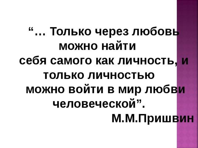 """""""… Только через любовь можно найти себя самого как личность, и только личностью  можно войти в мир любви человеческой"""".  М.М.Пришвин"""