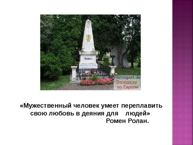 «Мужественный человек умеет переплавить свою любовь в деяния для людей»  Ромен Ролан.