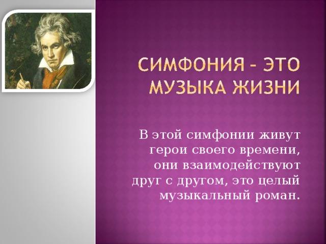 В этой симфонии живут герои своего времени, они взаимодействуют друг с другом, это целый музыкальный роман.