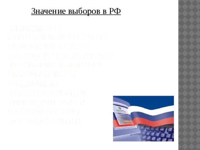 Значение выборов в РФ   Выборы -это центральный институт демократического правового государства/  По своему характеру выборы бывают публичные:  Государственные  (президентские и парламентские)  Муниципальные