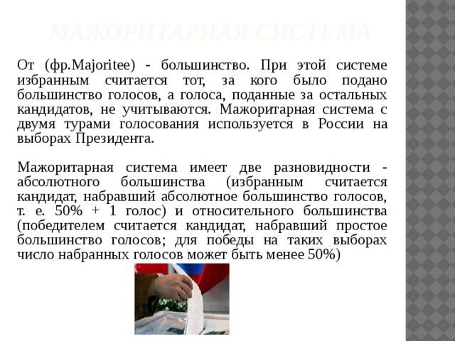 Мажоритарная система   От (фр.Majoritee) - большинство. При этой системе избранным считается тот, за кого было подано большинство голосов, а голоса, поданные за остальных кандидатов, не учитываются. Мажоритарная система с двумя турами голосования используется в России на выборах Президента. Мажоритарная система имеет две разновидности - абсолютного большинства (избранным считается кандидат, набравший абсолютное большинство голосов, т. е. 50% + 1 голос) и относительного большинства (победителем считается кандидат, набравший простое большинство голосов; для победы на таких выборах число набранных голосов может быть менее 50%)