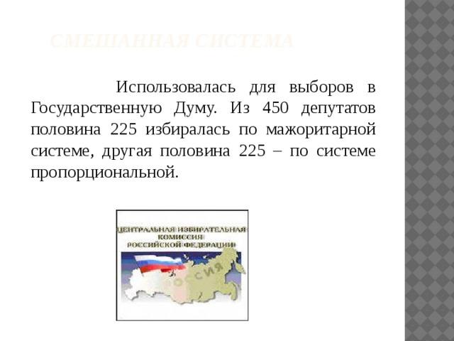 Смешанная система  Использовалась для выборов в Государственную Думу. Из 450 депутатов половина 225 избиралась по мажоритарной системе, другая половина 225 – по системе пропорциональной.