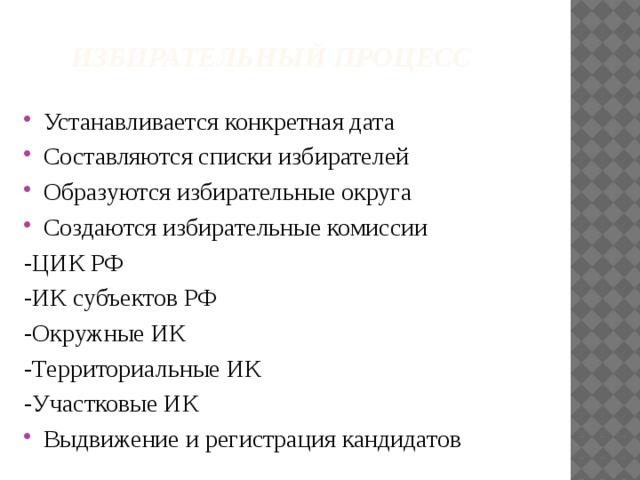 Избирательный процесс Устанавливается конкретная дата Составляются списки избирателей Образуются избирательные округа Создаются избирательные комиссии -ЦИК РФ -ИК субъектов РФ -Окружные ИК -Территориальные ИК -Участковые ИК