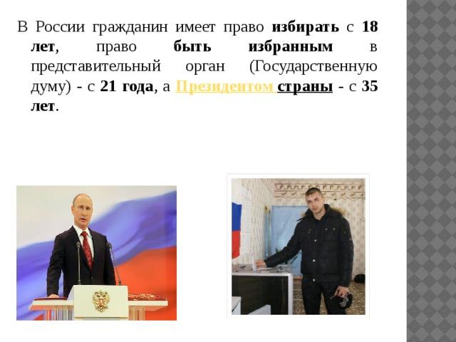 В России гражданин имеет право избирать с 18 лет , право быть избранным в представительный орган (Государственную думу) - с 21 года , а Президентом  страны - с 35 лет .