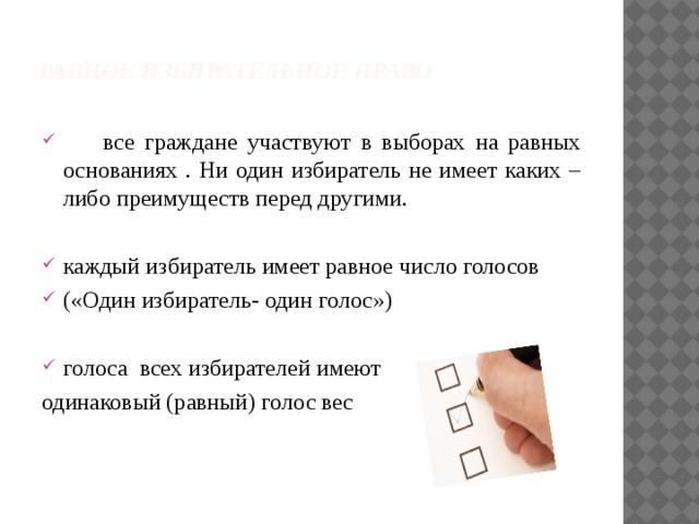 Равное избирательное право    все граждане участвуют в выборах на равных основаниях . Ни один избиратель не имеет каких –либо преимуществ перед другими. каждый избиратель имеет равное число голосов («Один избиратель- один голос») голоса всех избирателей имеют одинаковый (равный) голос вес