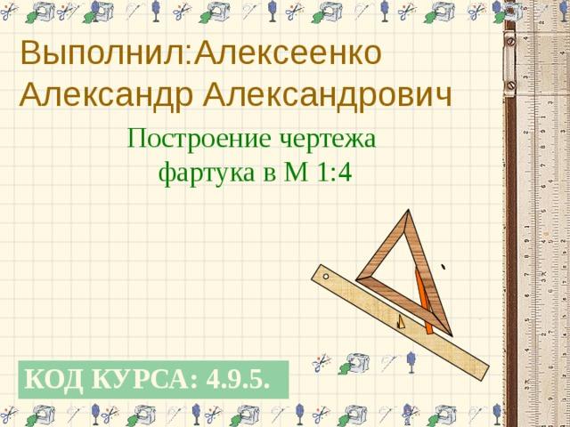 Выполнил:Алексеенко Александр Александрович Построение чертежа фартука в М 1:4 КОД КУРСА: 4.9.5.