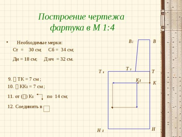 Построение чертежа фартука в М 1:4 В 1 В Необходимые мерки:  Ст = 30 см; Сб = 34 см;  Дн = 18 см; Д нч = 32 см.   9.  ТК = 7 см ;  10.  КК 1 = 7 см ;  11. от (  ) К 1 по 14 см;  12. Соединить в Т  2 Т Т  1 К 1 К Н Н 1