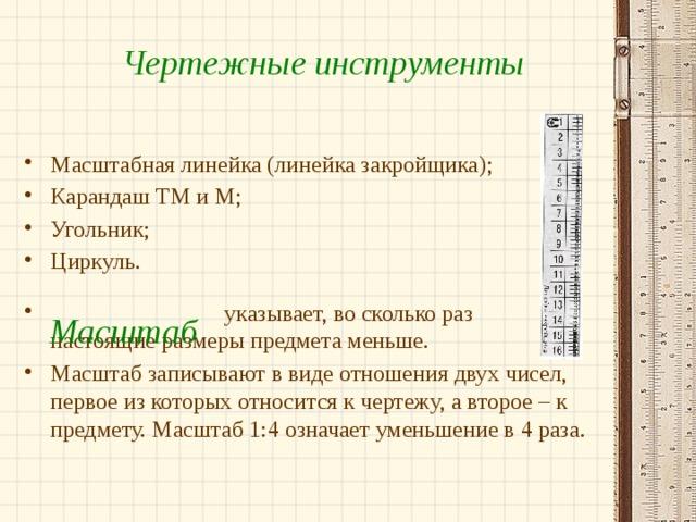 Чертежные инструменты Масштабная линейка (линейка закройщика); Карандаш ТМ и М; Угольник; Циркуль.  указывает, во сколько раз настоящие размеры предмета меньше. Масштаб записывают в виде отношения двух чисел, первое из которых относится к чертежу, а второе – к предмету. Масштаб 1:4 означает уменьшение в 4 раза. Масштаб