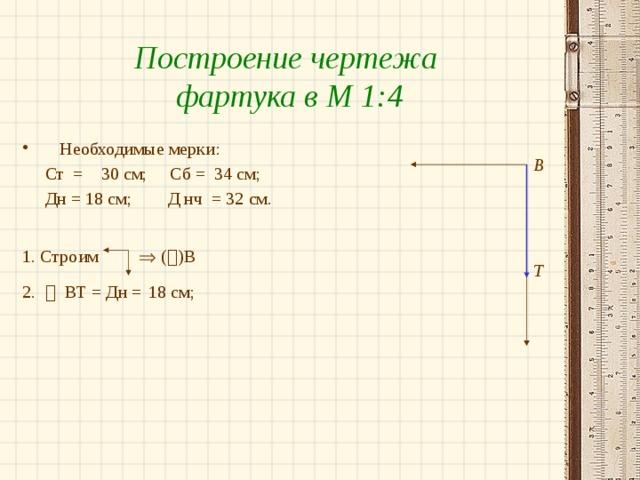 Построение чертежа фартука в М 1:4 Необходимые мерки:  Ст = 30 см; Сб = 34 см;  Дн = 18 см; Д нч = 32 см. 1. Строим  (  )В  2.  ВТ = Дн =  18 см; В Т