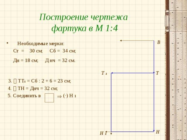 Построение чертежа фартука в М 1:4 В Необходимые мерки:  Ст = 30 см; Сб = 34 см;  Дн = 18 см; Д нч = 32 см.   3.  ТТ 1 = Сб : 2 + 6 = 23 см;  4.  ТН = Днч = 32 см;  5. Соединить в ( ·) Н 1 Т  1 Т  Н Н 1