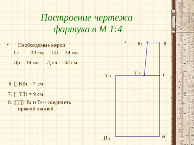 Построение чертежа фартука в М 1:4 В В 1 Необходимые мерки:  Ст = 30 см; Сб = 34 см;  Дн = 18 см; Д нч = 32 см.   6.  ВВ 1 = 7 см ;  7.    ТТ 2 = 9 см ;  8. (  ) В 1 и Т 2 – соединить прямой линией ; Т  2 Т  1 Т Н Н 1