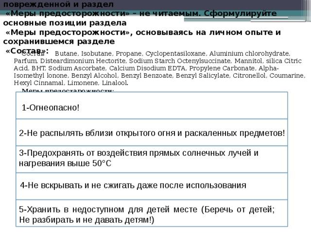 ЗАДАНИЕ 2. Этикетка купленного вами дезодоранта оказалась поврежденной и раздел   «Меры предосторожности» – не читаемым. Сформулируйте основные позиции раздела   «Меры предосторожности», основываясь на личном опыте и сохранившемся разделе   «Состав»:   Состав  Butane, Isobutane, Propane, Cyclopentasiloxane, Aluminium chlorohydrate, Parfum, Disteardimonium Hectorite, Sodium Starch Octenylsuccinate, Mannitol, silica Citric Acid, BHT, Sodium Ascorbate, Calcium Disodium EDTA, Propylene Carbonate, Alpha-Isomethyl lonone, Benzyl Alcohol, Benzyl Benzoate, Benzyl Salicylate, Citronellol, Coumarine, Hexyl Cinnamal, Limonene, Linalool. Меры предостарожности: 1-Огнеопасно! 2-Не распылять вблизи открытого огня и раскаленных предметов! 3-Предохранять от воздействия прямых солнечных лучей и нагревания выше 50°С 4-Не вскрывать и не сжигать даже после использования 5-Хранить в недоступном для детей месте (Беречь от детей; Не разбирать и не давать детям!)