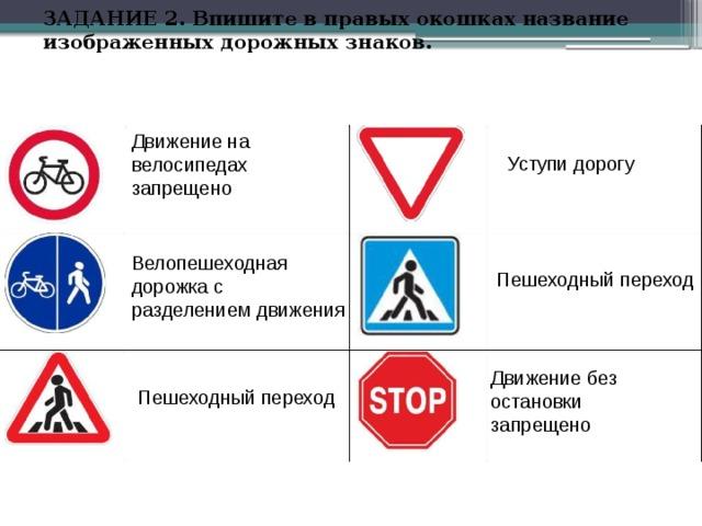ЗАДАНИЕ 2. Впишите в правых окошках название изображенных дорожных знаков.   Движение на велосипедах запрещено Уступи дорогу Велопешеходная дорожка с разделением движения Пешеходный переход Движение без остановки запрещено Пешеходный переход