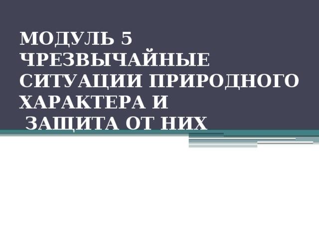 МОДУЛЬ 5 ЧРЕЗВЫЧАЙНЫЕ СИТУАЦИИ ПРИРОДНОГО ХАРАКТЕРА И   ЗАЩИТА ОТ НИХ