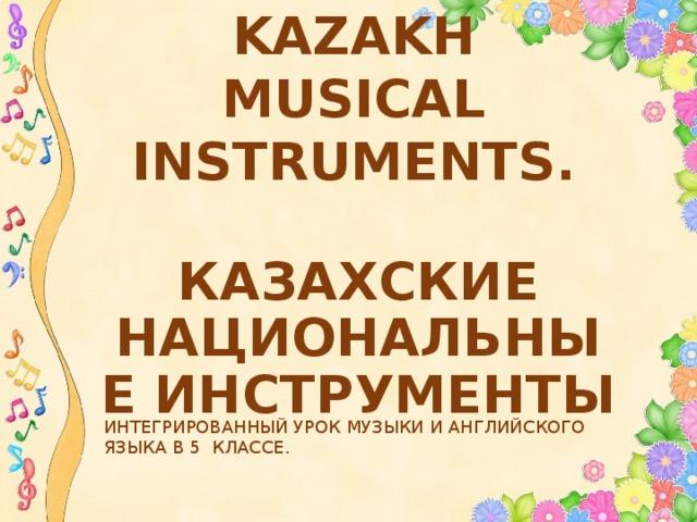 KAZAKH MUSICAL INSTRUMENTS. КАЗАХСКИЕ НАЦИОНАЛЬНЫЕ ИНСТРУМЕНТЫ ИНТЕГРИРОВАННЫЙ УРОК МУЗЫКИ И АНГЛИЙСКОГО ЯЗЫКА В 5 КЛАССЕ.