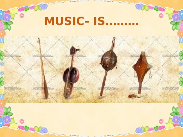 MUSIC- IS………